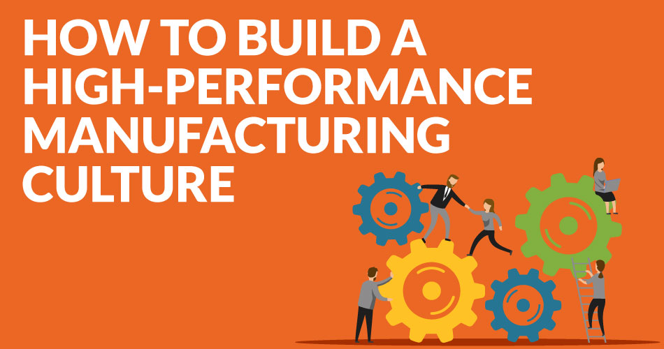 how to build a hig-performance manufacturing culture